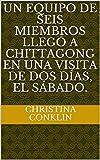 Un equipo de seis miembros llegó a Chittagong en una visita de dos días, el sábado. (Spanish Edition)