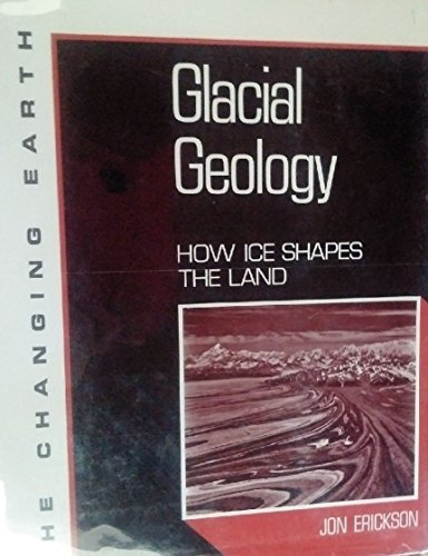 Glacial Geology: How Ice Shapes the Land (Changing Earth Series) by Jon Erickson