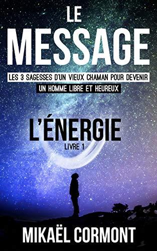 Couverture du livre Le Message : Les 3 sagesses d'un vieux chaman pour devenir un Homme libre et heureux (Sagesse Nº 1)