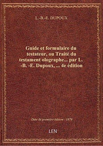 Guide et formulaire du testateur, ou Traité du testament olographe... par L.-B.-E. Dupoux,... 4e édi