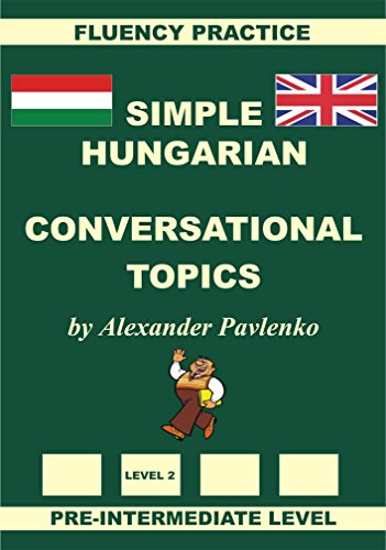 Hungarian-English, Simple Hungarian, Conversational Topics, Pre-Intermediate Level (Hungarian-English, Simple Hungarian, Fluency Practice Book 3) (English Edition)