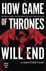 How Game of Thrones Will End: The History, Politics, and Pop Culture Driving the Show to its Finish by Valerie Estelle Frankel (2016-02-25)