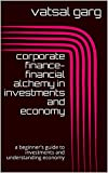 corporate finance-financial alchemy in investments and economy: a beginner's guide to investments and understanding economy (one hour series Book 4)