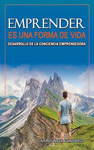 Emprender es una forma de Vida: Desarrollo de la Conciencia Emprendedora por Carlos Nava Condarco