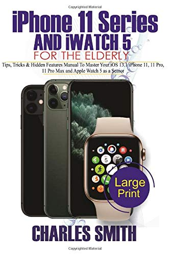 Master Your iPHONE  11 SERIES AND iWATCH 5  FOR THE ELDERLY: Tips, Tricks & Hidden Features Manual to Master Your iOS 13.1 iPhone 11, 11 Pro, 11 Pro Max and Apple Watch 5 As a Senior
