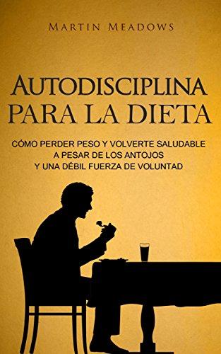 Autodisciplina para la dieta: Cómo perder peso y volverte saludable a pesar de los antojos y una débil fuerza de voluntad por Martin Meadows