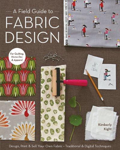 A Field Guide to Fabric Design: Design, Print & Sell Your Own Fabric; Traditional & Digital Techniques; For Quilting, Home Dec & Apparel (English Edition)