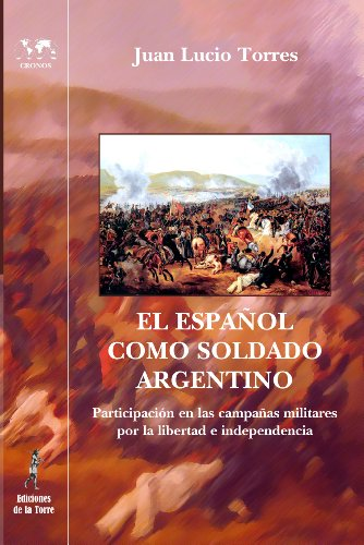 El español como soldado argentino.: Participación en las campañas militares por la libertad e independencia. por Juan Lucio Torres