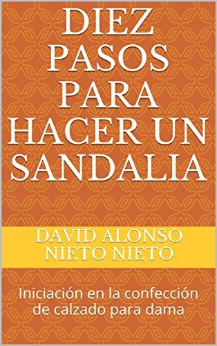 DIEZ PASOS PARA HACER UN SANDALIA: Iniciación en la confección de calzado para dama por David Alonso  Nieto Nieto