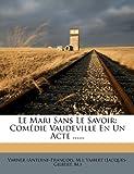 Le Mari Sans Le Savoir: Comedie Vaudeville En Un Acte ......