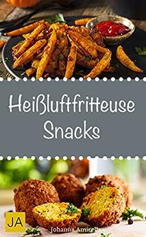 Heißluftfritteuse Snacks - Einfache, schnelle und leckere Gerichte für die Heißluftfritteuse
