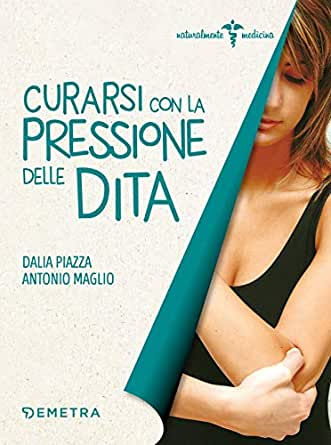 Curarsi Con La Pressione Delle Dita Naturalmente Medicina Ebook Maglio Antonio Dalia Piazza Amazon It Kindle Store