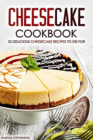 Cheesecake Cookbook - 25 Delicious Cheesecake Recipes to Die For: The Only Cheesecakes Cookbook That You Will Ever Need - Chocolate Strawberry Brownie