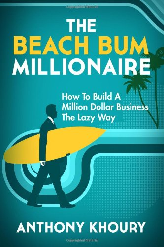 The Beach Bum Millionaire: How To Build A Million Dollar Business...The Lazy Way!