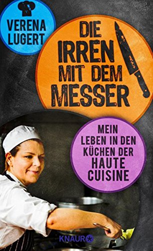 Preisvergleich Produktbild Die Irren mit dem Messer: Mein Leben in den Küchen der Haute Cuisine
