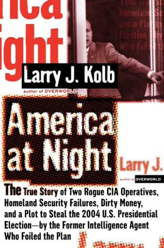 America at Night: The True Story of Two Rogue CIA Operatives, Homeland Security Failures, Dirty Money, and a Plot to Steal the 2004 U.S. Presidential ... Former Intelligence Agent Who Foiled the Plan by Larry Kolb (1-Jan-2007) Hardcover