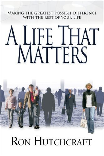 A Life That Matters: Making the Greatest Possible Difference with the Rest of Your Life by Hutchcraft, Ron P. (2007) Paperback