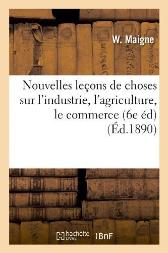 Nouvelles leçons de choses sur l'industrie, l'agriculture, le commerce (6e éd) (Éd.1890) par W. Maigne