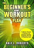 The Beginner's Home Workout Plan: A Basic Fitness Program for Getting Healthy, Building Muscle & Staying Lean (English Edition)