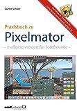 Pixelmator in der Praxis – Bilder besser bearbeiten / die hilfreiche Anleitung: maßgeschneidert für Foto-Liebhaber