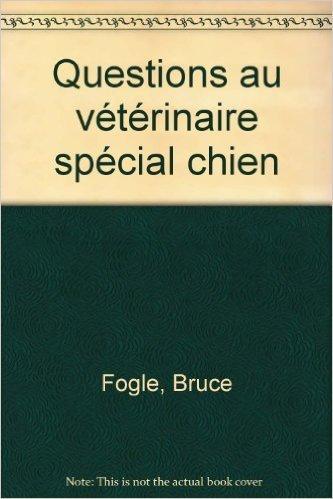 Questions au vétérinaire : Le Chien de Dr Bruce Fogel ( 15 octobre 2002 ) par Dr Bruce Fogel