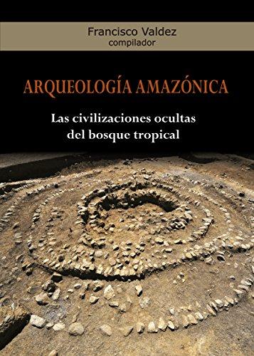 Arqueología Amazónica: Las civilizaciones ocultas del bosque tropical por Francisco Valdez