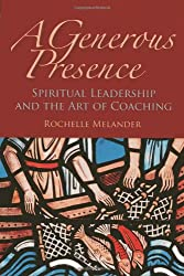 A Generous Presence: Spiritual Leadership and the Art of Coaching