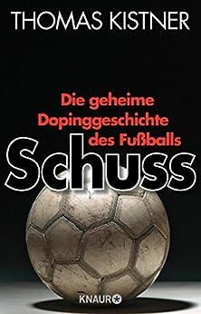 Schuss: Die geheime Dopinggeschichte des Fußballs (German Edition) by [Kistner, Thomas]