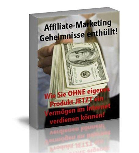 Affiliate Marketing - Geheimnisse enthüllt: Wie sie ohne eigenes Produkt jetzt ein Vermögen im Internet verdienen können!