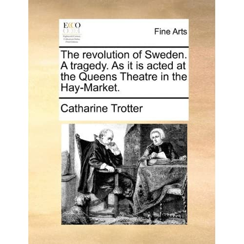 The revolution of Sweden. A tragedy. As it is acted at the Queens Theatre in the Hay-Market. by Catharine Trotter (2010-06-09)