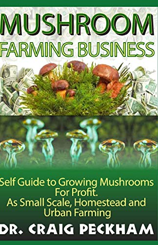 Mushroom Farming Business: Self Guide to Growing Mushrooms  For Profit,  As Small Scale, Homestead and  Urban Farming. (Mushroom Growing Magic)