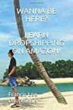Wanna be here? Learn dropshipping on amazon!: Make money by working from home or anywhere in the world with only a laptop.