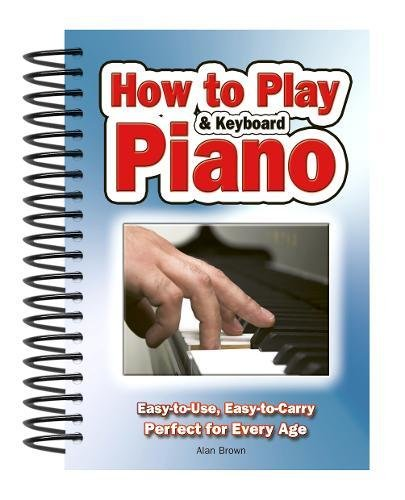How To Play Piano & Keyboard: Easy-to-Use, Easy-to-Carry; Perfect for Every Age por Alan Brown