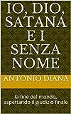 Scarica Libro IO DIO SATANA E I SENZA NOME la fine del mondo aspettando il giudizio finale 1 (PDF,EPUB,MOBI) Online Italiano Gratis