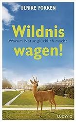 Wildnis wagen!: Warum Natur glücklich macht