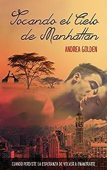 Tocando el cielo de Manhattan: Cuando perdiste la esperanza de volver a enamorarte de [Golden, Andrea]