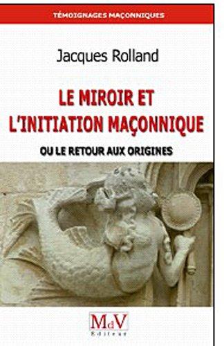 Le Miroir et l'initiation maçonnique : Ou Le retour aux origines