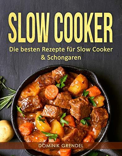 Slow Cooker: Die besten Rezepte für Slow Cooker & Schongaren (Cooker Slow Küche)