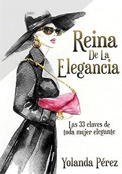Reina de la Elegancia: Las 33 claves de toda mujer elegante (Protocolo e Imagen) (Spanish Edition) by [PEREZ, YOLANDA]