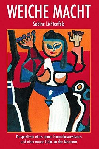 Weiche Macht: Perspektiven eines neuen Frauenbewusstseins und einer neuen Liebe zu den Männern
