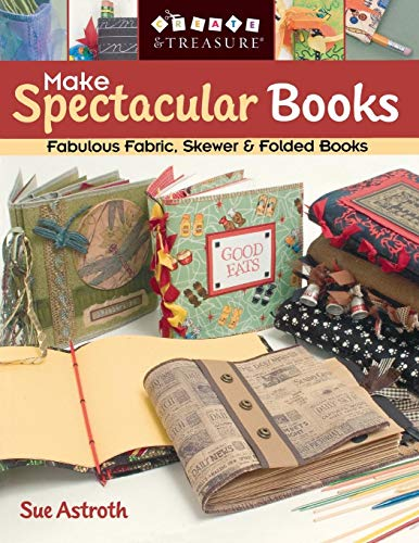 Make Spectacular Books - Print on Demand Edition: Fabulous Fabric, Skewer and Folded Books (Create & Treasure (C&T Publishing))