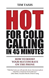 Hot For Cold Calling in 45 Minutes: How to Boost Your Success Rate on the Phone by Tim Taxis (1-Feb-2015) Paperback