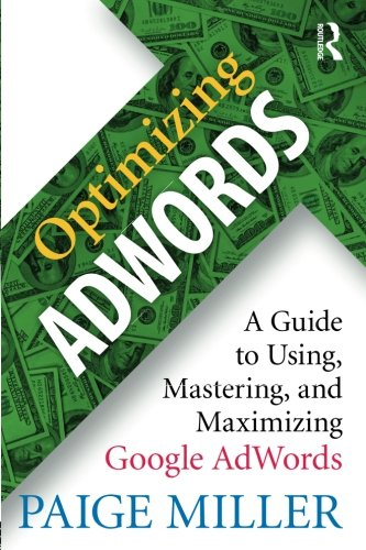 Optimizing AdWords: A Guide to Using, Mastering, and Maximizing Google AdWords por Paige Miller