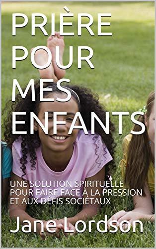Couverture du livre PRIÈRE POUR MES ENFANTS: UNE SOLUTION SPIRITUELLE POUR FAIRE FACE À LA PRESSION ET AUX DÉFIS SOCIÉTAUX