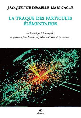 La traque des particules élémentaires : De Leucippe à Charpak, en passant par Lavoisier, Marie Curie et autres...