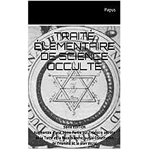 TRAITÉ ÉLÉMENTAIRE DE SCIENCE OCCULTE: 5ème ÉDITION Augmentée d'une 3ème Partie sur l'Histoire secrète de la Terre et la Race blanche, sur la Constitution de l'Homme et le plan astral