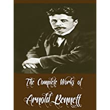 The Complete Works of Arnold Bennett (39 Complete Works of Arnold Bennett Including Anna of the Five Towns, How to Live on 24 Hours a Day, Mental Efficiency, The Price of Love And More)