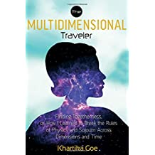 The Multidimensional Traveler: Finding Togetherness, or How I Learned to Break the Rules of Physics and Sojourn Across Dimensions and Time