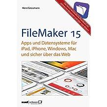 FileMaker Pro 15 Praxis - Datenbanken & Apps für iPad, iPhone, Windows, Mac und Web: leicht verständliche Grundlagen / komplett aktualisierte und erweiterte Auflage