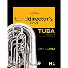 A Band Director's Guide to Everything Tuba: A Collection of Interviews with the Experts (Band Director's Guide Series Book 1) (English Edition)
